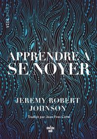 Jeremy Robert Johnson - Apprendre à se noyer.