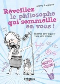 Jeremy Stangroom - Réveillez le philosophe qui sommeille en vous ! - Enigmes et casse-tête pour secouer vos idées reçues.
