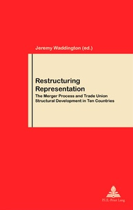 Jeremy Waddington - Restructuring Representation - The Merger Process and Trade Union Structural Development in Ten Countries.