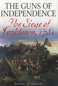 Jerome A. Greene - The Guns of Independence - The Siege of Yorktown, 1781.