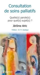 Jérôme Alric - Consultation de soins palliatifs - Quelle(s) paroles(s) pour quel(s) sujet(s) ? Suivi de Mort et Folie : deux Impossibles à penser ?.