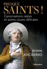 Jérôme Anciberro - Presque saints ! - Canonisations ratées et autres causes délicates.