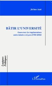 Jérôme Aust - Bâtir l'université - Gouverner les implantations universitaires à Lyon-(1958-2004).