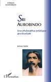 Jérôme Ballet - Sri Aurobindo - Une philosophie politique spiritualiste.