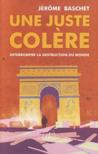 Jérôme Baschet - Une juste colère - Interrompre la destruction du monde.