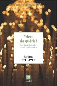 Jérôme Bellayer - Prière de guérir ! - La blouse blanche ne fait pas le moine.