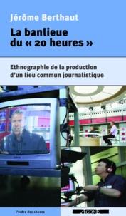 """Jérome Berthaut - Les banlieues du """"20 heures"""" - Ethnographie de la production d'un lieu commun journalistique."""
