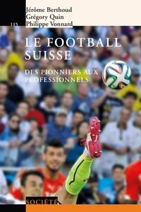 Jérôme Berthoud et Grégory Quin - Le football suisse - Des pionniers aux professionnels.