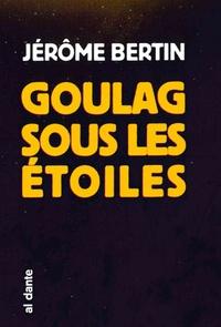 Jérôme Bertin - Goulag sous les étoiles.