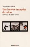 Jérôme Blanchart - Une histoire française du crime - 1 300 ans de faits divers.