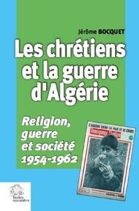 Jérôme Bocquet - Les chrétiens et la guerre d'Algérie - Religion, guerre et société, 1954-1962.