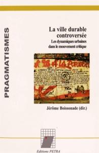 Jérôme Boissonade - La ville durable controversée - Les dynamiques urbaines dans le mouvement critique.