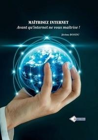 Jérôme Bondu - Maîtrisez internet...avant qu'internet ne vous maîtrise ! - 50 fiches pour apprendre à rechercher, veiller analyser, cartographier, partager, diffuser et protéger...les informations avec les outils de l'intelligence économique.