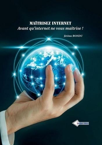 Maîtrisez internet...avant qu'internet ne vous maîtrise !. 50 fiches pour apprendre à rechercher, veiller analyser, cartographier, partager, diffuser et protéger...les informations avec les outils de l'intelligence économique