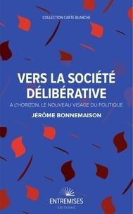 Jérôme Bonnemaison - Vers la société délibérative - A l'horizon, le nouveau visage du politique.
