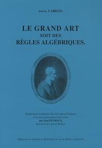 Jérôme Cardan - Le Grand art soit des règles algébriques.