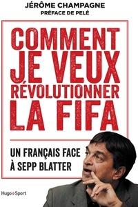 Jérôme Champagne - Comment je veux révolutionner la FIFA - Un français face à Sepp Blatter.