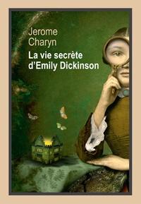 Jerome Charyn - La vie secrète d'Emily Dickinson.