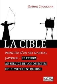Téléchargement de livres électroniques gratuits pour mobile La cible  - Principes d'un art martial japonais, le kyudo, au service de vos objectifs et de votre entreprise 9782818809136