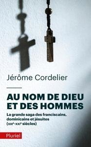 Jérôme Cordelier - Au nom de Dieu et des hommes - La grande saga des franciscains, dominicains et jésuites (XIIIe-XXIe siècles).