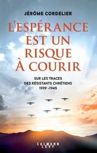 Jérôme Cordelier - L'espérance est un risque à  courir - Sur les traces des résistants chrétiens 1939 - 1945.