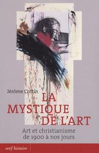 Jérôme Cottin - La mystique de l'art - Art et christianisme de 1900 à nos jours.