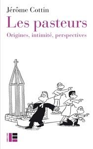 Jérôme Cottin - Les pasteurs - Origines. Intimité. Perspectives.