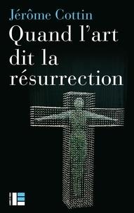 Jérôme Cottin - Quand l'art dit la résurrection - Huit oeuvres du Vie au XIXe siècle.