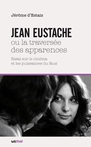 Jérôme d' Estais - Jean Eustache ou la traversée des apparences.
