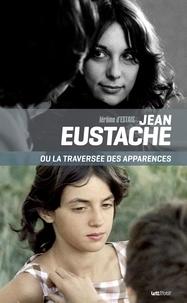 Jérôme d' Estais - Jean Eustache ou la traversée des apparences - Essai sur le cinéma et les puissances du faux.
