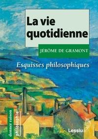 Jérôme de Gramont - La vie quotidienne - Esquisses philosophiques.