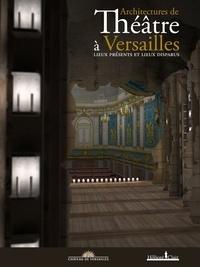 Jérôme de La Gorce et Jean-Paul Gousset - Architectures de théâtre à Versailles - Lieux présents et lieux disparus.