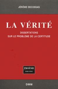 Jérôme Decossas - La vérité - Dissertations sur le problème de la certitude.