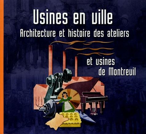 Jérôme Decoux et Thibaut de Laleu - Usines en ville - Architecture et histoire des ateliers et usines de Montreuil.