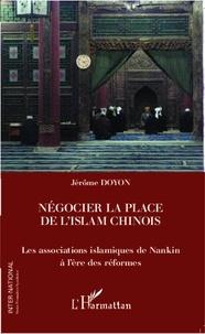 Jérôme Doyon - Négocier la place de l'islam chinois - Les associations islamiques de Nankin à l'ère des réformes.