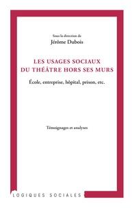 Jérôme Dubois - Les usages sociaux du théâtre hors ses murs - Ecole, entreprise, hôpital, prison, etc..