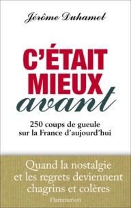 Jérôme Duhamel - C'était mieux avant - 250 coups de gueule sur la France d'aujourd'hui.