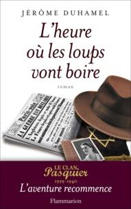 Jérôme Duhamel - L'heure où les loups vont boire - Le clan Pasquier 1939-1940, l'aventure recommence.