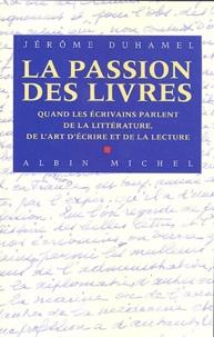 Jérôme Duhamel - La passion des livres - Quand les écrivains parlent de la littérature, de l'art et de la lecture.