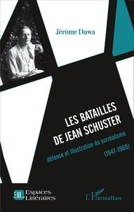 Jérôme Duwa - Les batailles de Jean Schuster - Défense et illustration du surréalisme (1947-1969).