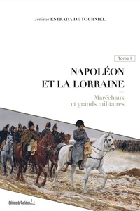 Jérôme Estrada de Tourniel - Napoléon et la Lorraine - Tome 1, Maréchaux et grands militaires.