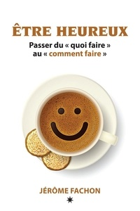 Jérôme Fachon - Être heureux - Passer du « quoi faire » au «  comment faire ».