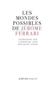 Jérôme Ferrari - Les mondes possibles de Jérôme Ferrari - Entretiens sur l'écriture.