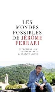 Jérôme Ferrari et Pascaline David - Les mondes possibles de Jérôme Ferrari.