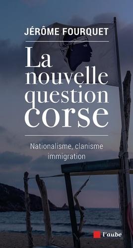 La nouvelle question corse. Nationalisme, clanisme, immigration