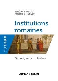Jérôme France et Frédéric Hurlet - Institutions romaines - Des origines aux Sévères.