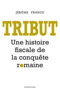 Jérôme France - Tribut - Une histoire fiscale de la conquête romaine.