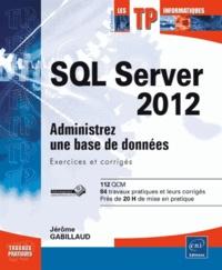 Jérôme Gabillaud - SQL Server 2012 - Administrez une base de données (exercices et corrigés).