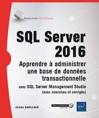 Jérôme Gabillaud - SQL Server 2016 - Apprendre à administrer une base de données transactionnelle avec SQL Server Management Studio.