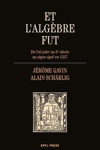 Jérôme Gavin et Alain Schärlig - Et l'algèbre fut - De l'al-jabr au 9e siècle au signe égal en 1557.